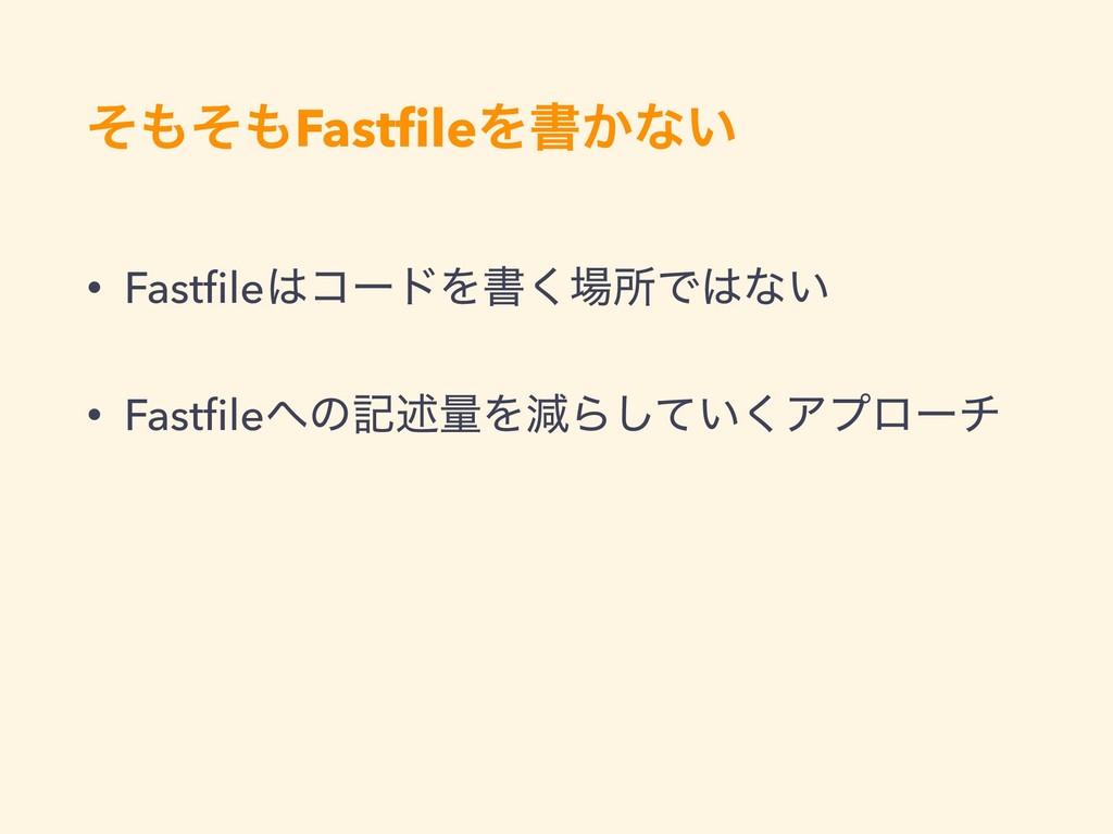 ͦͦFastfileΛॻ͔ͳ͍ • FastfileίʔυΛॻ͘ॴͰͳ͍ • Fastfi...
