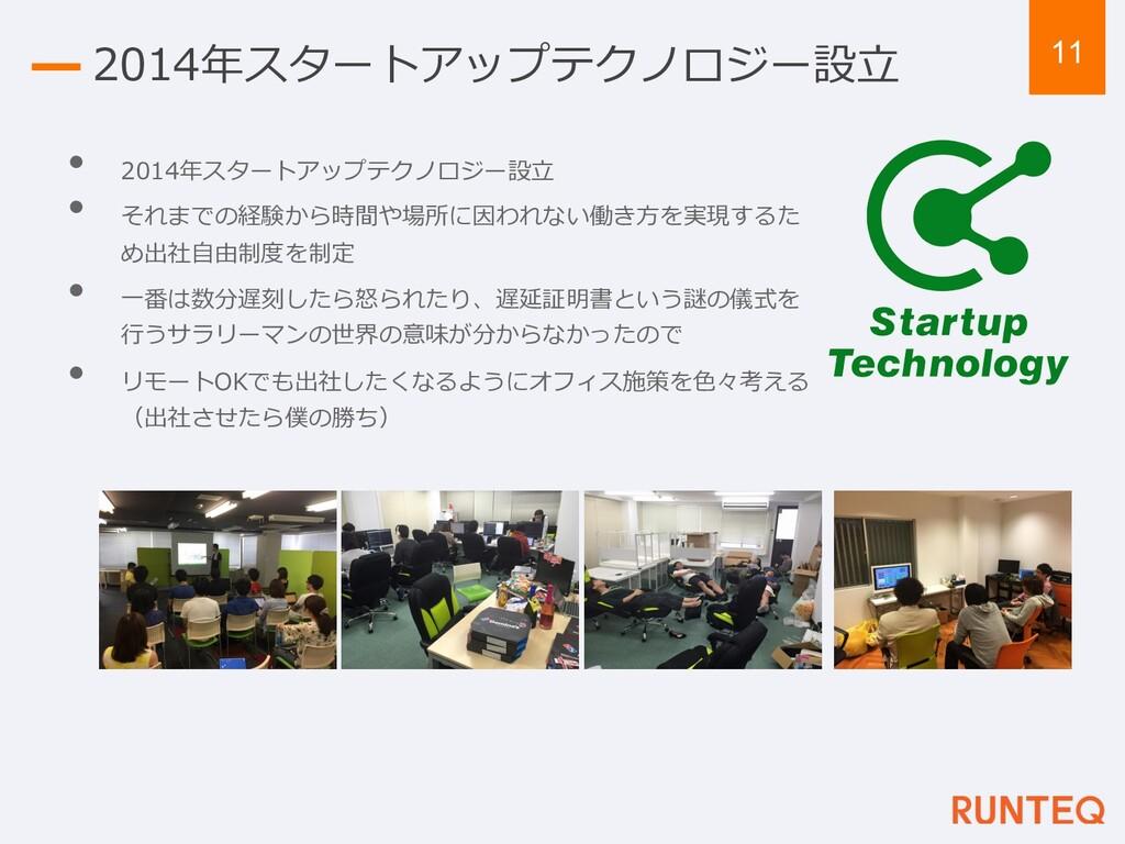 11 2014年スタートアップテクノロジー設⽴ • 2014年スタートアップテクノロジー設⽴ ...