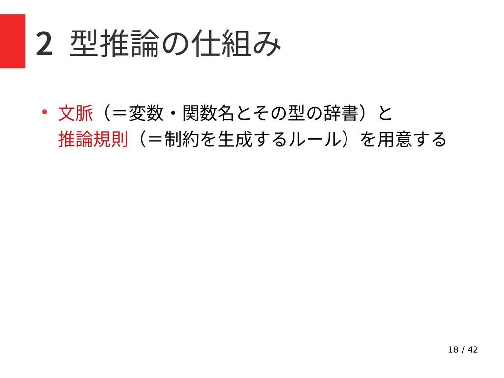 18 / 42 2 型推論の仕組み ● 文脈(=変数・関数名とその型の辞書)と 推論規則(=制...