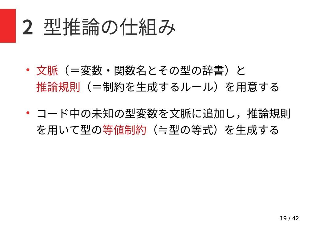 19 / 42 2 型推論の仕組み ● 文脈(=変数・関数名とその型の辞書)と 推論規則(=制...