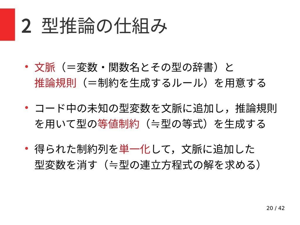 20 / 42 2 型推論の仕組み ● 文脈(=変数・関数名とその型の辞書)と 推論規則(=制...