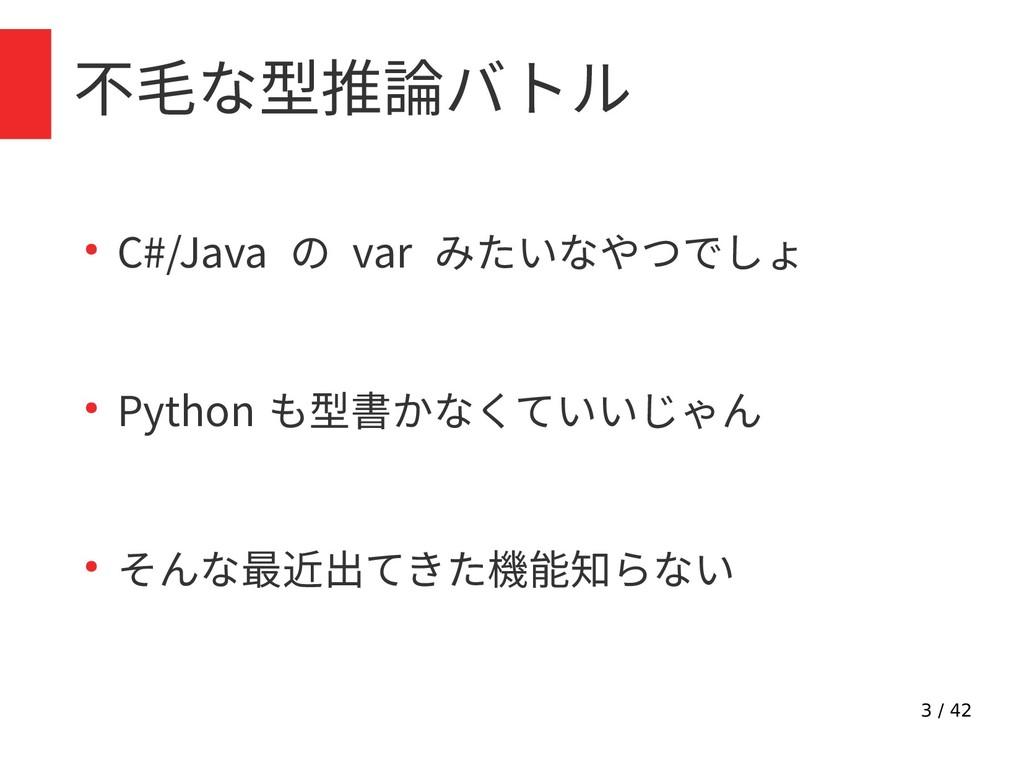 3 / 42 不毛な型推論バトル ● C#/Java の var みたいなやつでしょ ● Py...