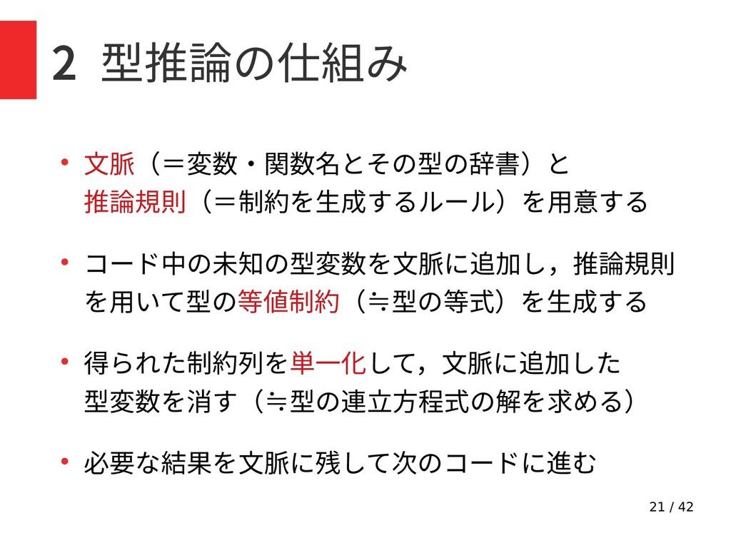 21 / 42 2 型推論の仕組み ● 文脈(=変数・関数名とその型の辞書)と 推論規則(=制...