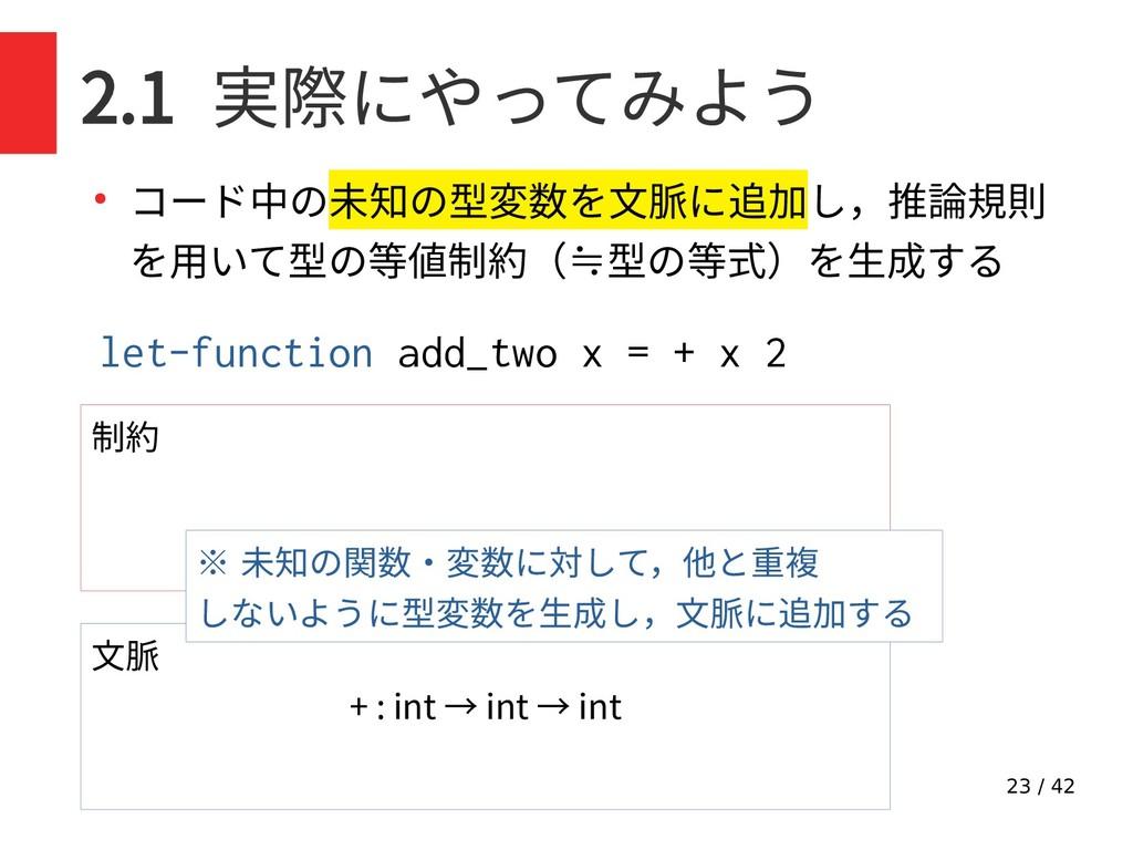 23 / 42 2.1 実際にやってみよう ● コード中の未知の型変数を文脈に追加し,推論規則...