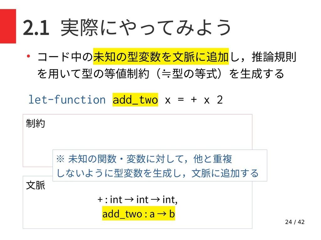 24 / 42 2.1 実際にやってみよう ● コード中の未知の型変数を文脈に追加し,推論規則...