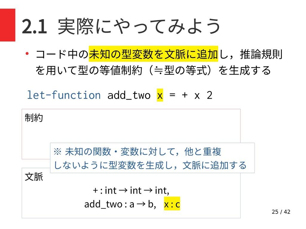 25 / 42 2.1 実際にやってみよう ● コード中の未知の型変数を文脈に追加し,推論規則...