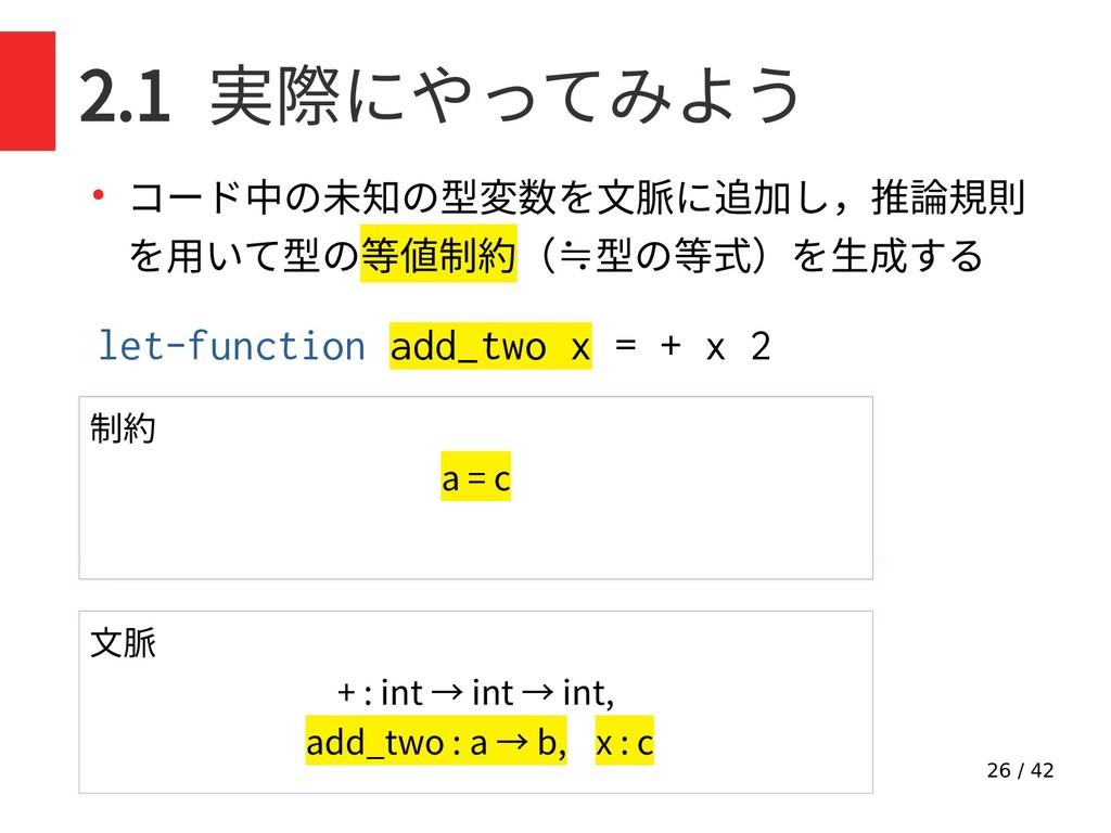 26 / 42 2.1 実際にやってみよう ● コード中の未知の型変数を文脈に追加し,推論規則...
