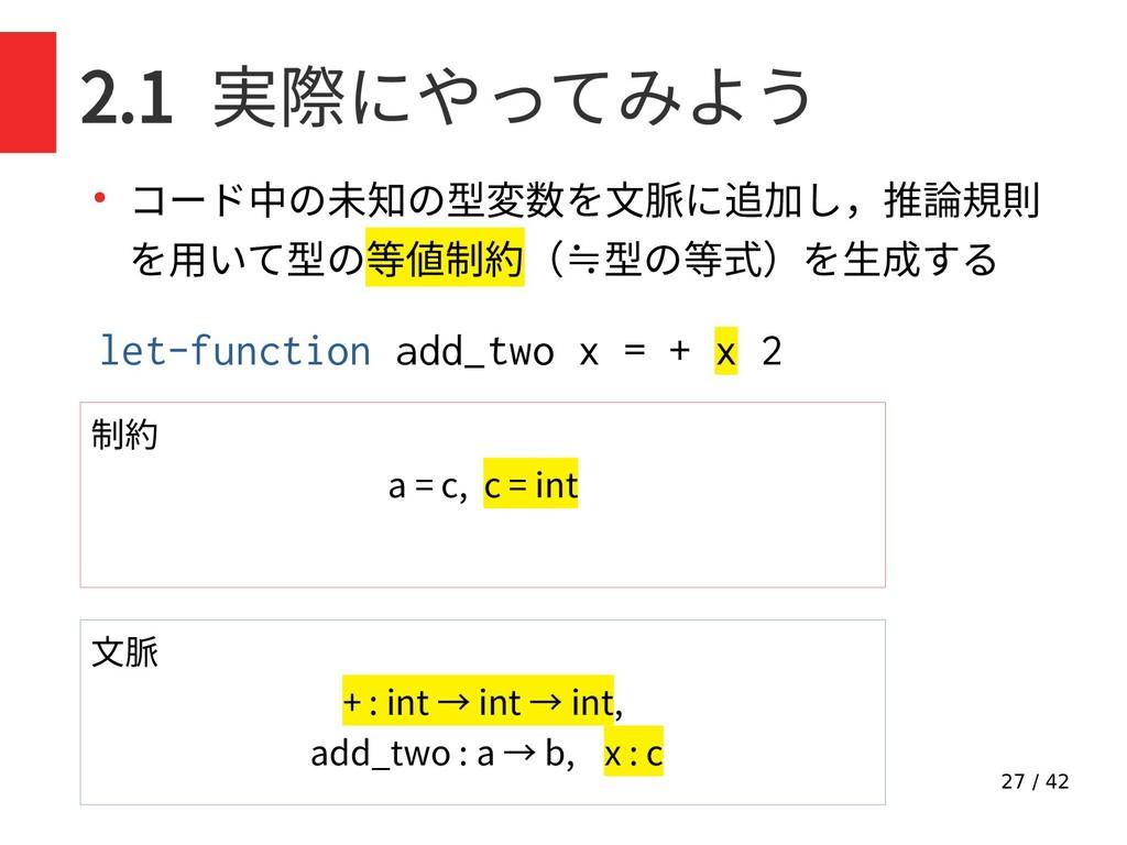 27 / 42 2.1 実際にやってみよう ● コード中の未知の型変数を文脈に追加し,推論規則...