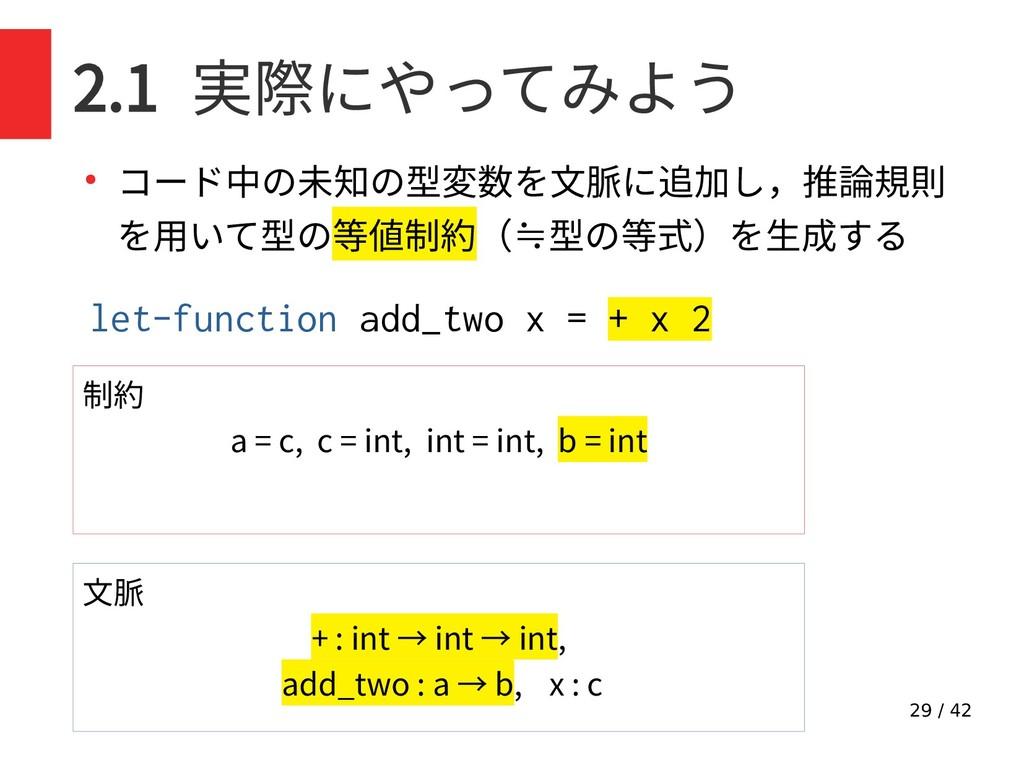 29 / 42 2.1 実際にやってみよう ● コード中の未知の型変数を文脈に追加し,推論規則...