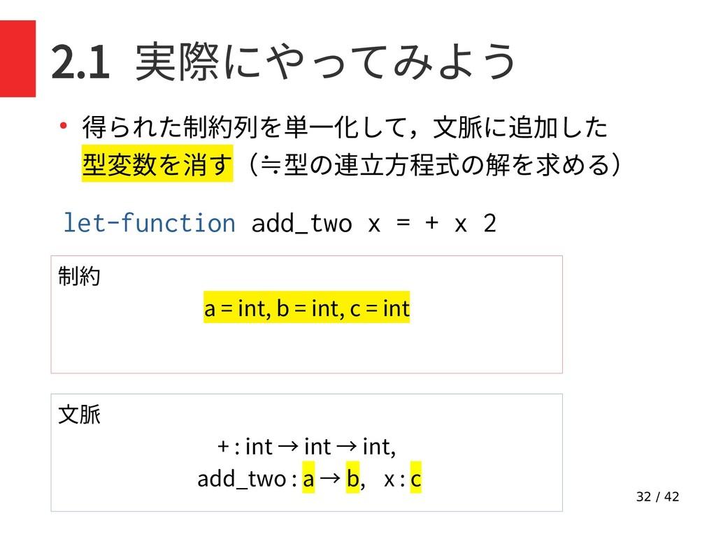 32 / 42 2.1 実際にやってみよう ● 得られた制約列を単一化して,文脈に追加した 型...