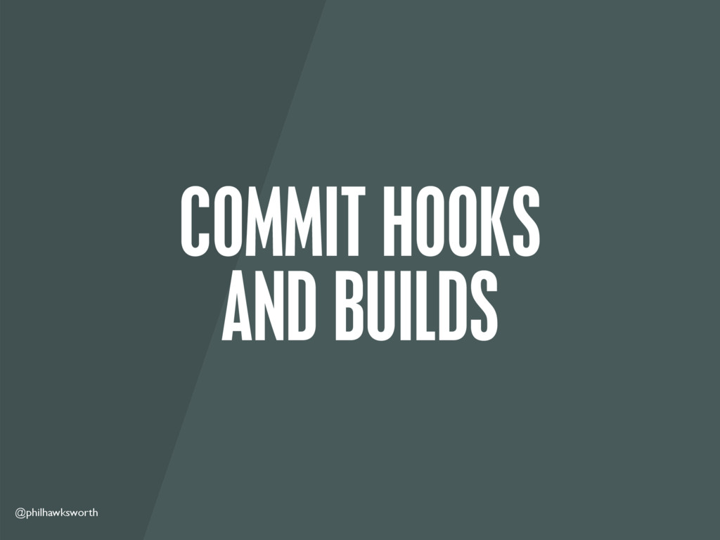 @philhawksworth COMMIT HOOKS AND BUILDS
