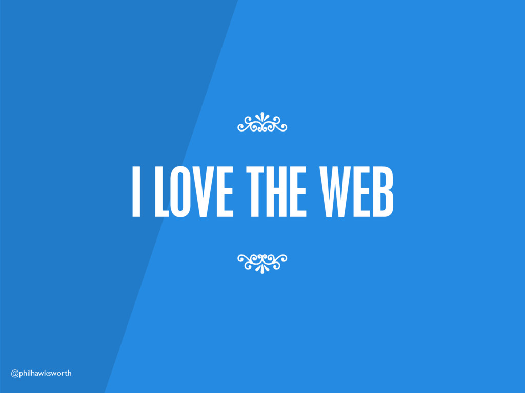 @philhawksworth I LOVE THE WEB 7 7