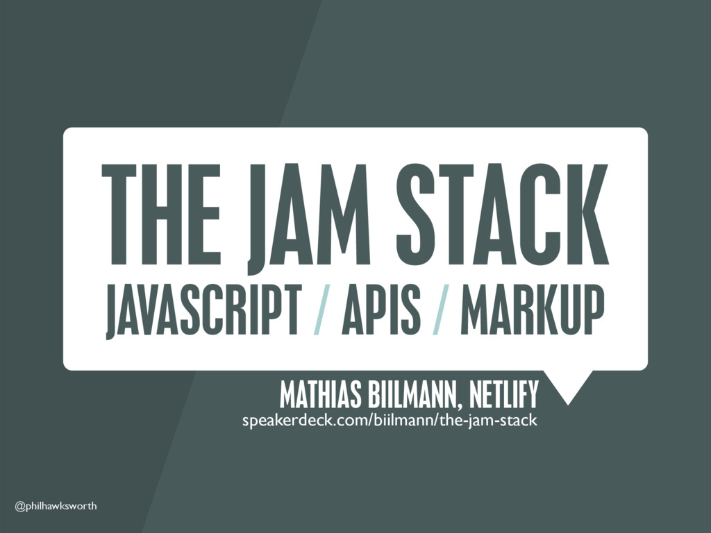 @philhawksworth THE JAM STACK JAVASCRIPT / APIS...
