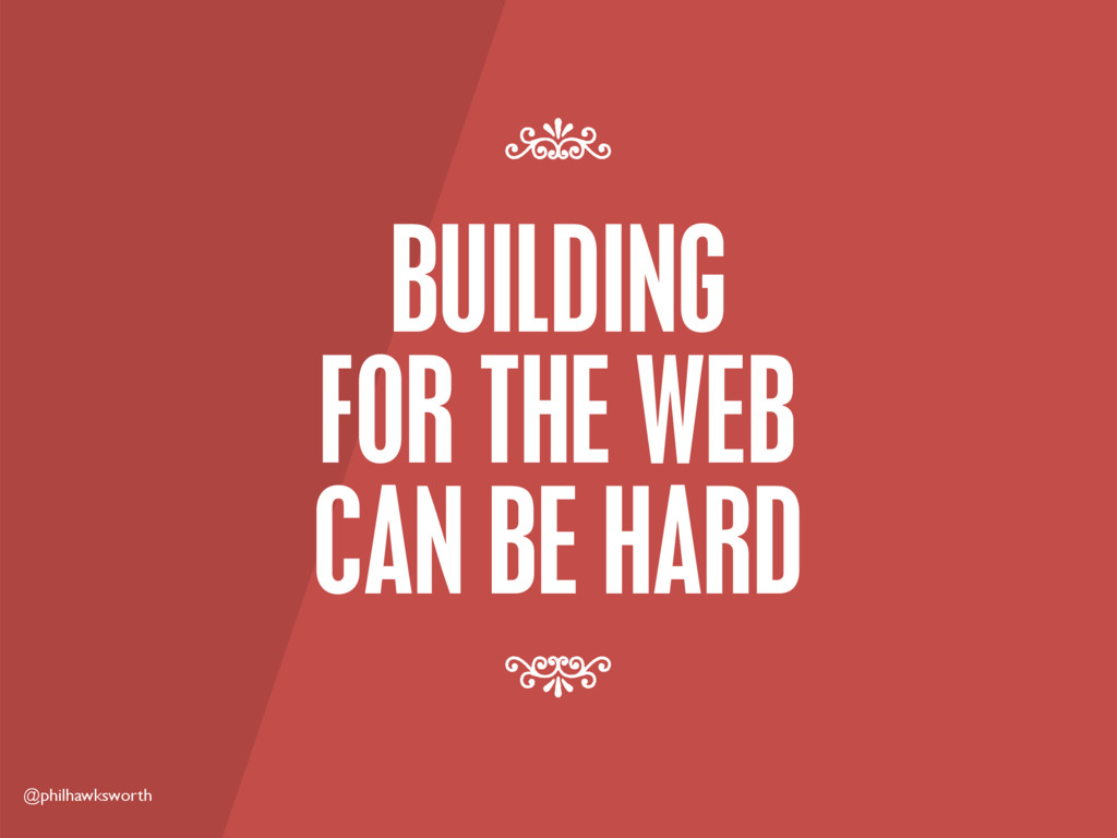 @philhawksworth BUILDING FOR THE WEB CAN BE HAR...