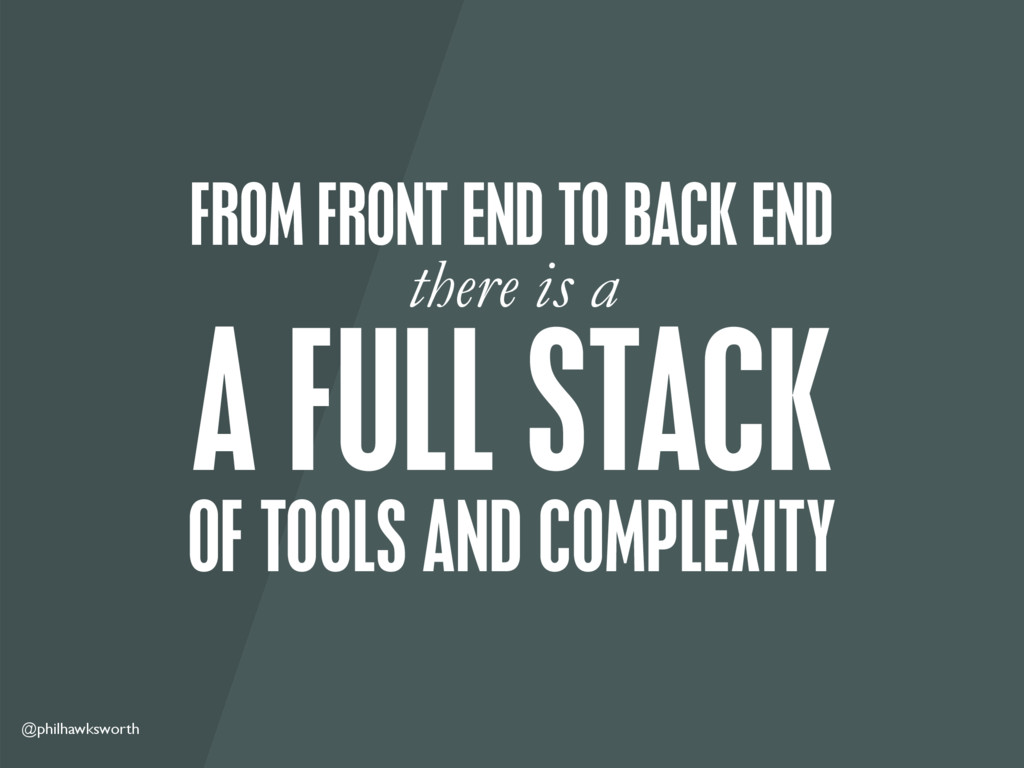 @philhawksworth OF TOOLS AND COMPLEXITY A FULL ...