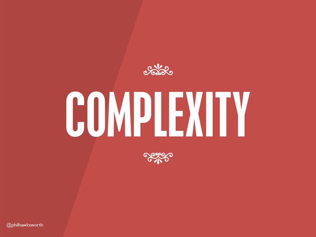 @philhawksworth COMPLEXITY 7 7