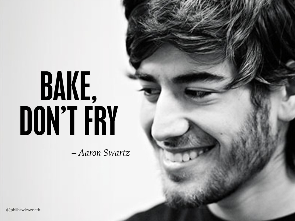 @philhawksworth BAKE, DON'T FRY – Aaron Swartz