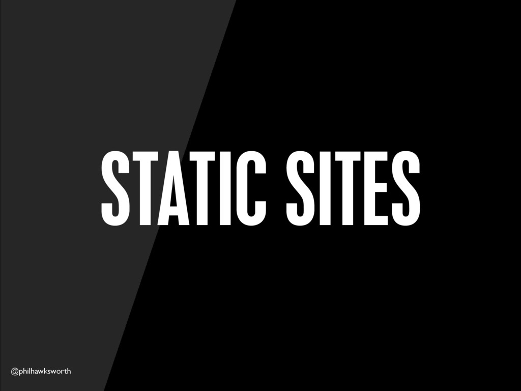 @philhawksworth STATIC SITES