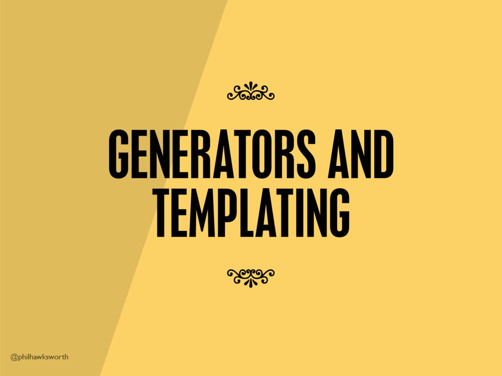 @philhawksworth GENERATORS AND TEMPLATING 7 7