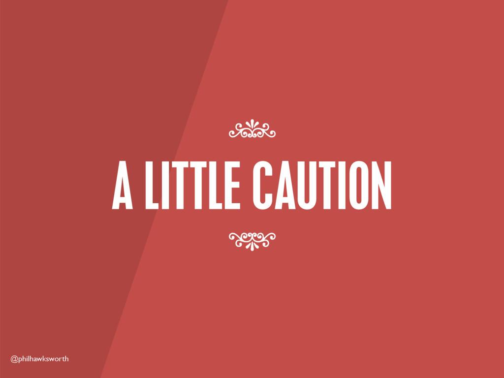 @philhawksworth A LITTLE CAUTION 7 7