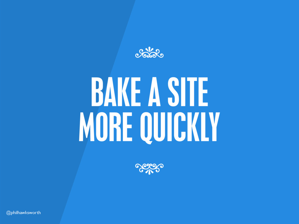 @philhawksworth BAKE A SITE MORE QUICKLY 7 7