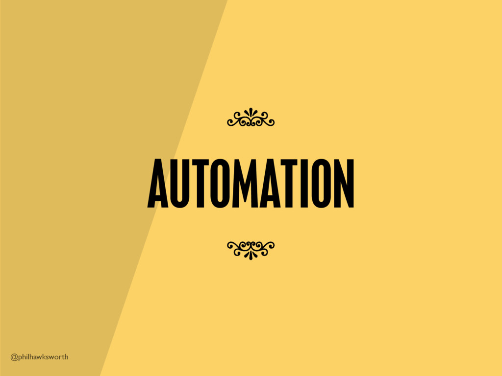@philhawksworth AUTOMATION 7 7