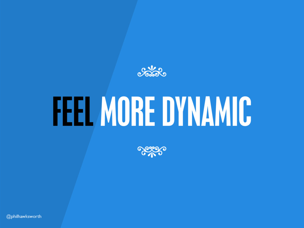 @philhawksworth FEEL MORE DYNAMIC 7 7