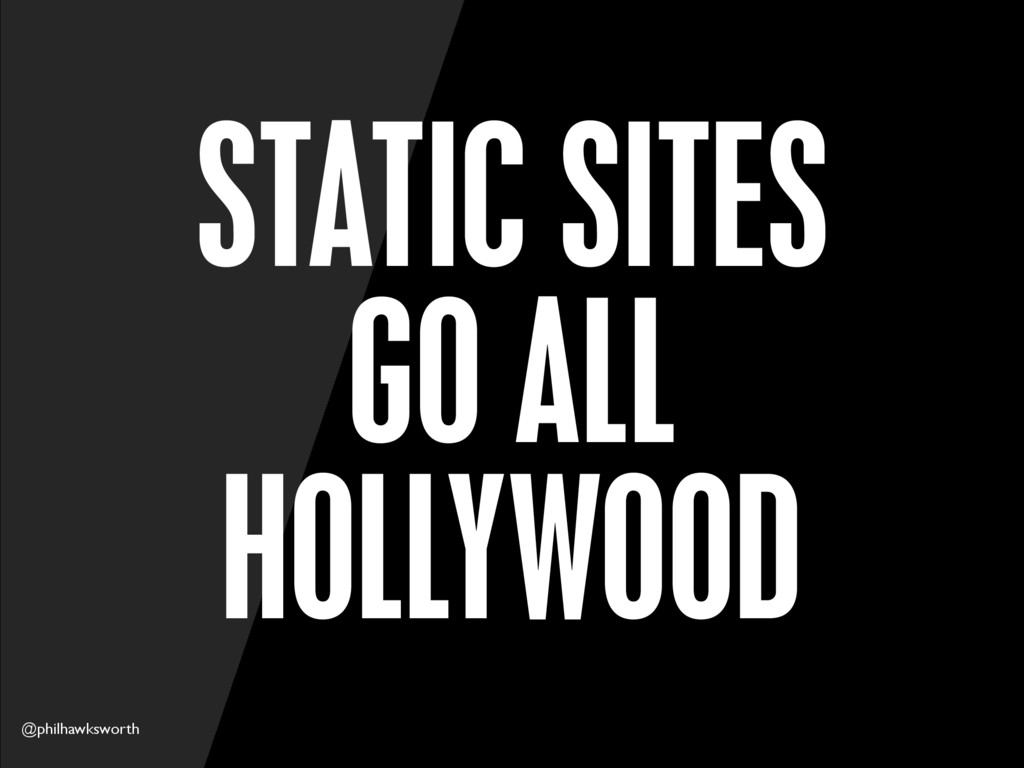 @philhawksworth STATIC SITES GO ALL HOLLYWOOD