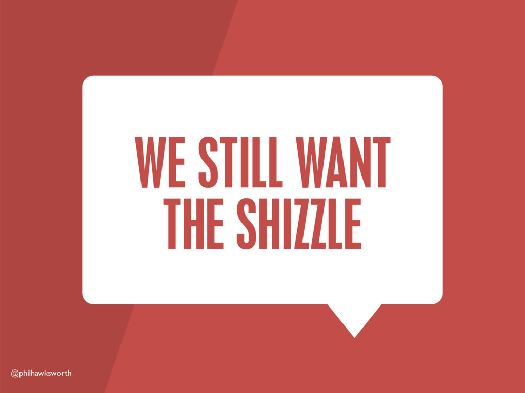 @philhawksworth WE STILL WANT THE SHIZZLE