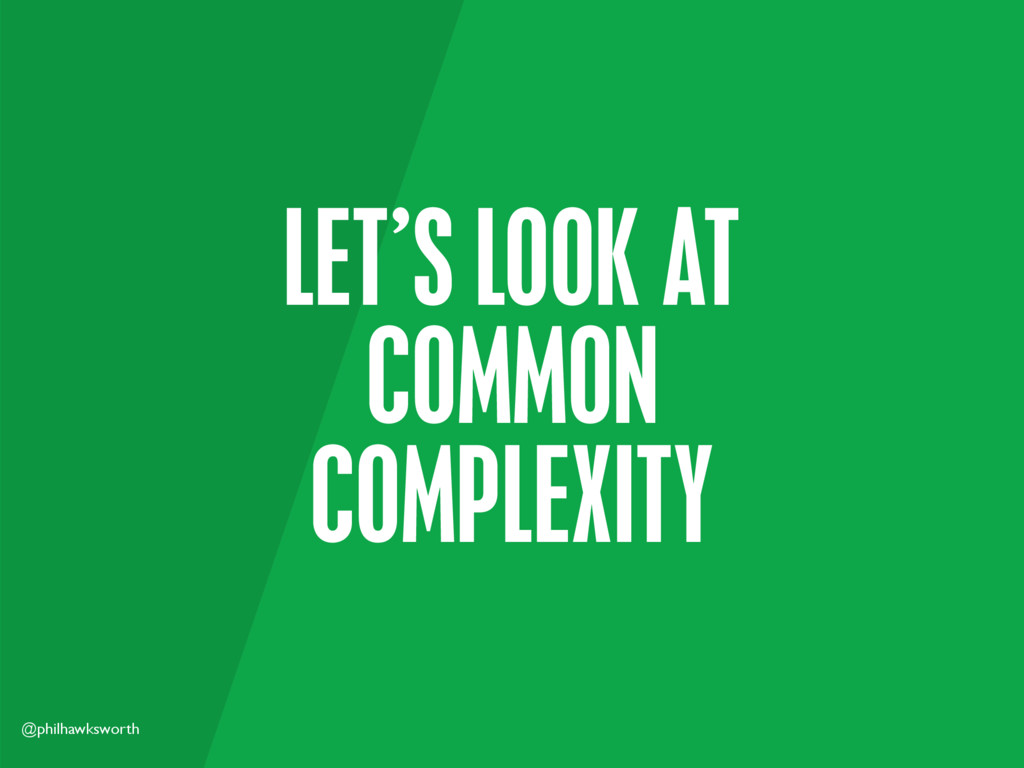 @philhawksworth LET'S LOOK AT COMMON COMPLEXITY