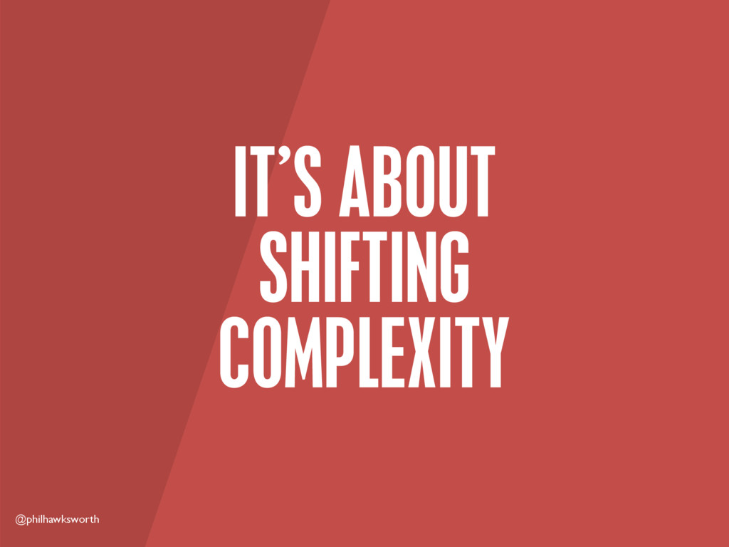 @philhawksworth IT'S ABOUT SHIFTING COMPLEXITY