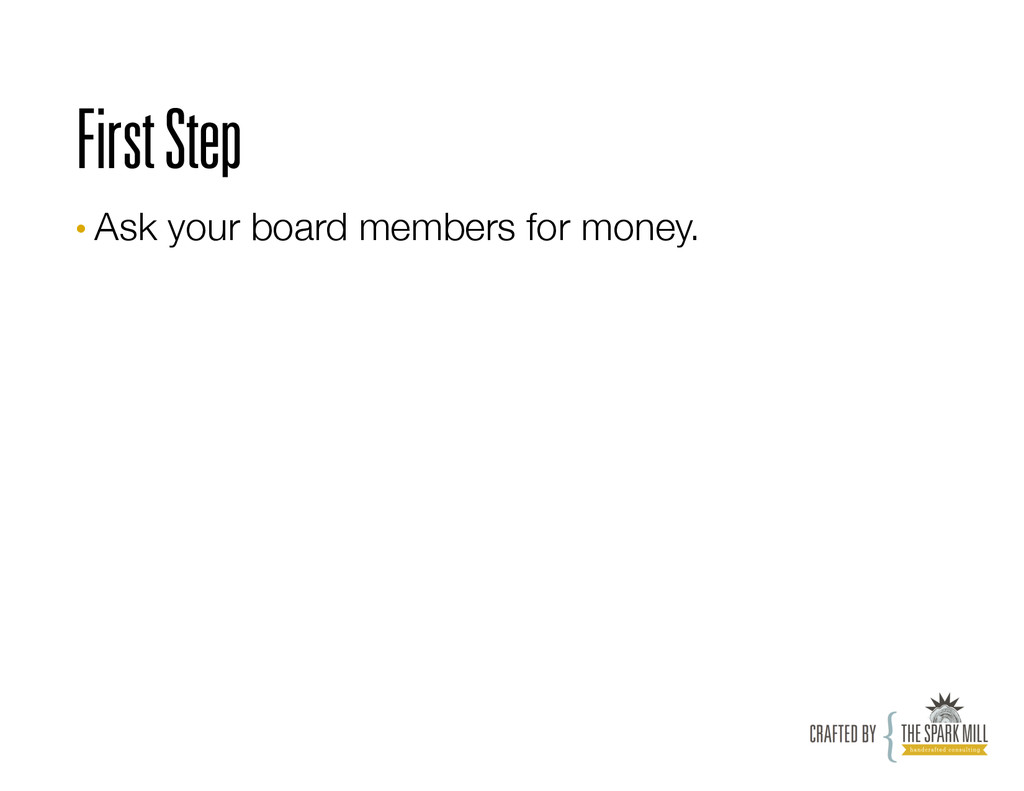 First Step •Ask your board members for money.