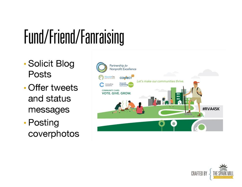 Fund/Friend/Fanraising •Solicit Blog Posts •...