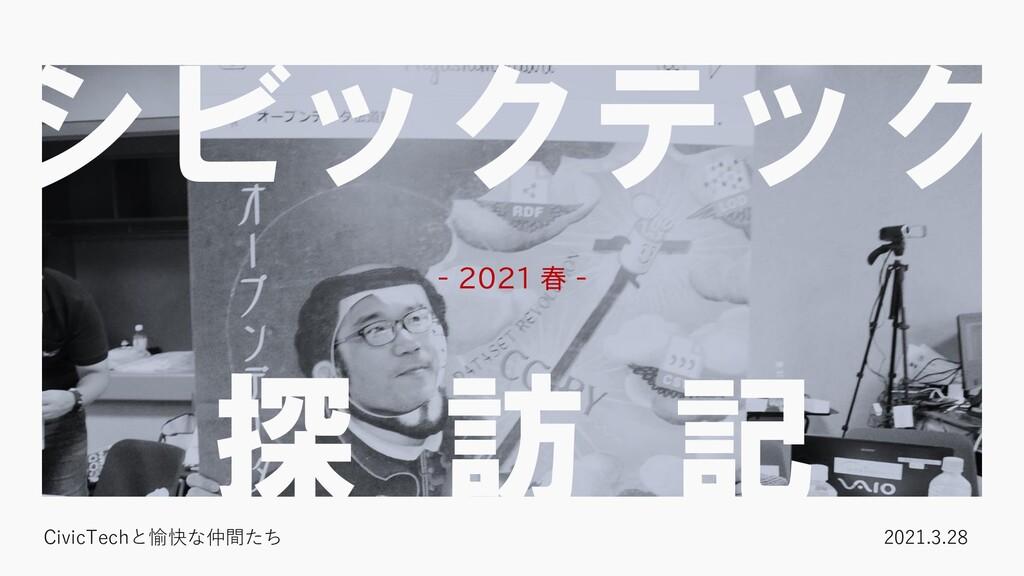 シビックテック 探 訪 記 - 2021 春 - CivicTechと愉快な仲間たち 2021...