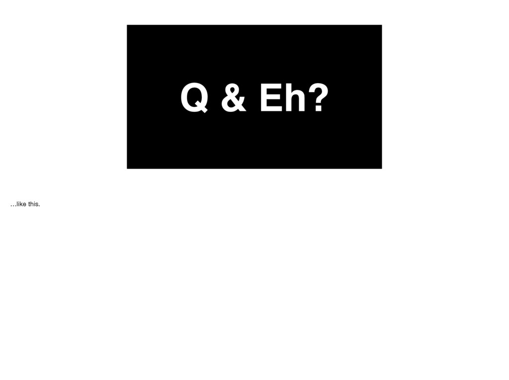 Q & Eh? …like this.