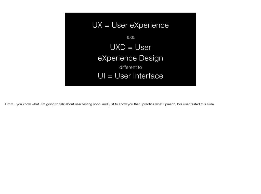 UX = User eXperience aka UXD = User eXperienc...