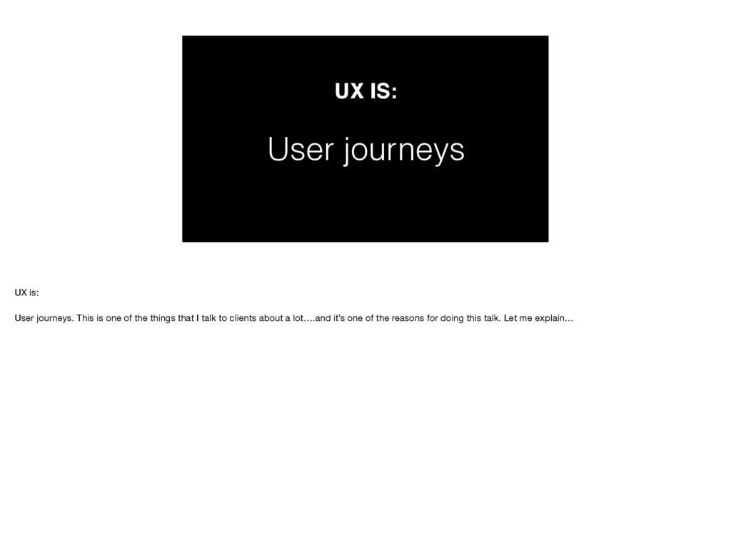 UX IS: User journeys UX is:  User journeys. Th...