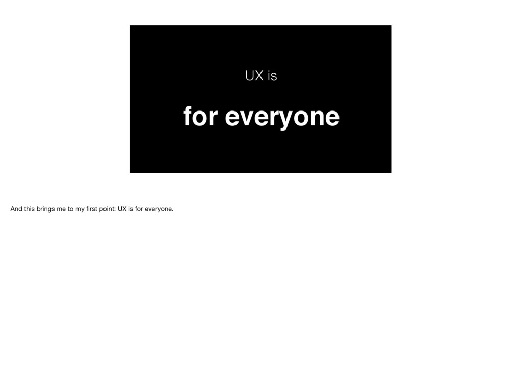 UX is for everyone And this brings me to my firs...