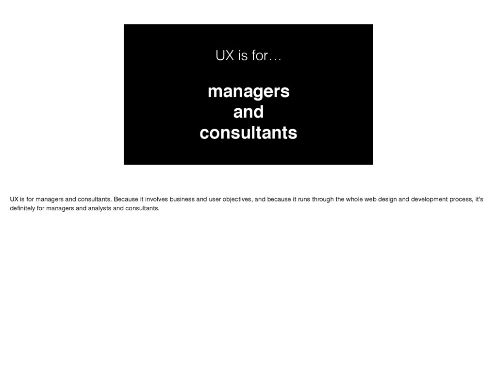 UX is for… managers and consultants UX is for m...