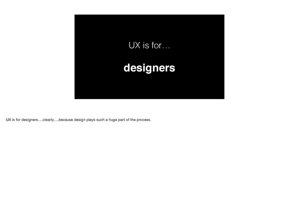 UX is for… designers UX is for designers….clear...