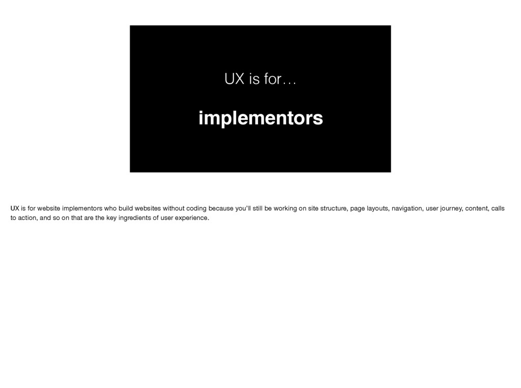 UX is for… implementors UX is for website imple...