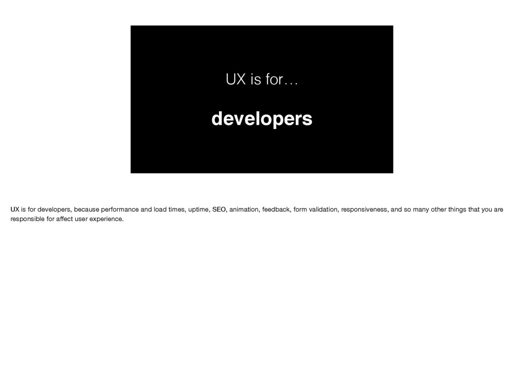 UX is for… developers UX is for developers, bec...