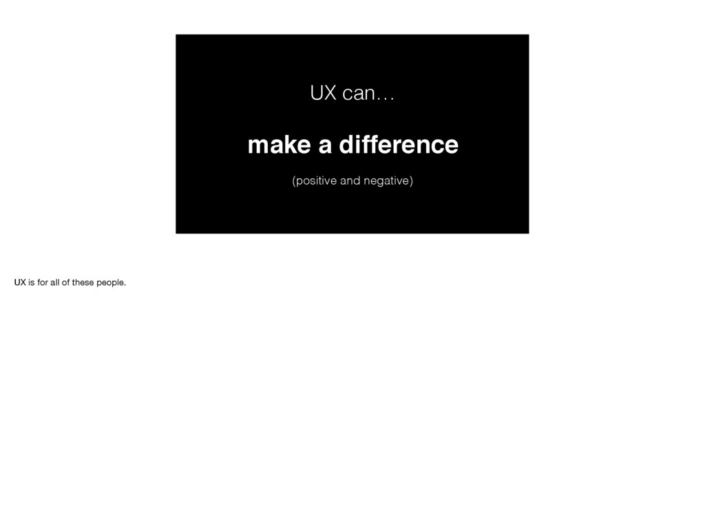 UX can… make a difference  (positive and nega...