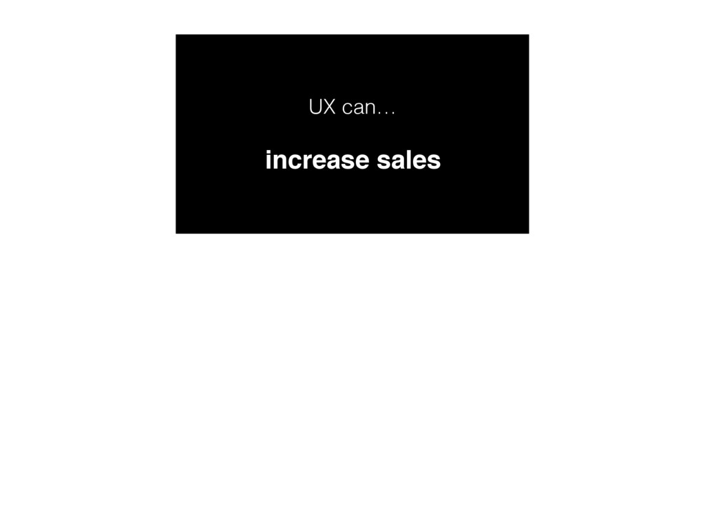 UX can… increase sales