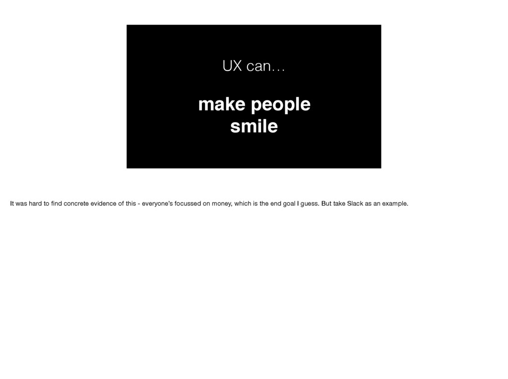 UX can… make people smile It was hard to find co...