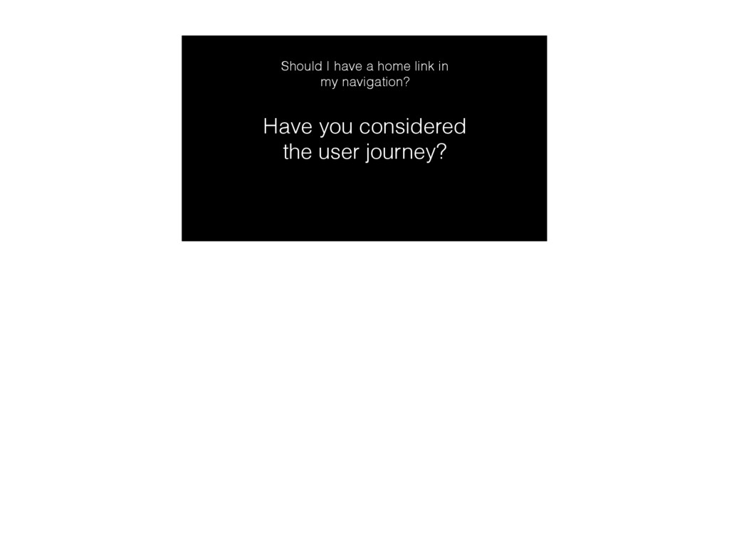 Have you considered the user journey? Should I ...