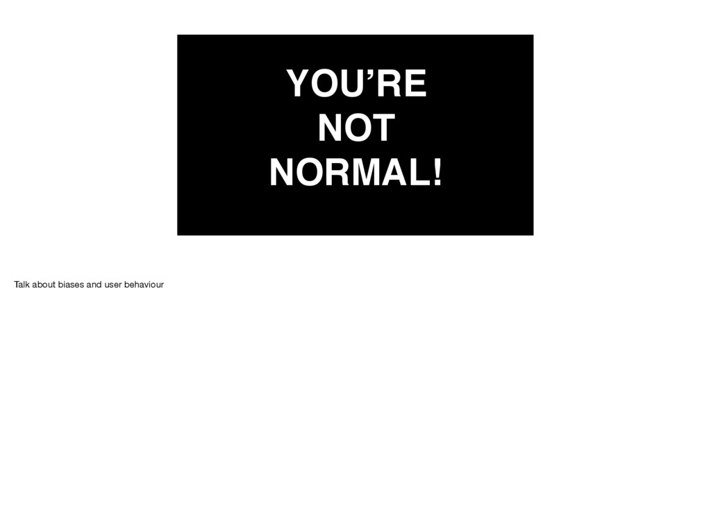 YOU'RE NOT NORMAL! Talk about biases and user b...