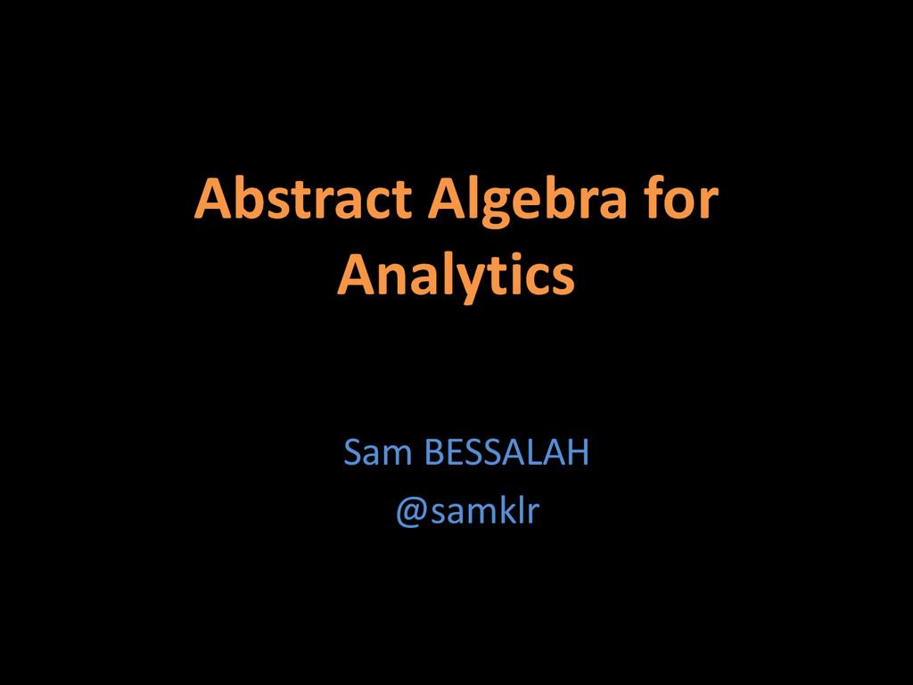 Abstract Algebra for Analytics Sam BESSALAH @sa...