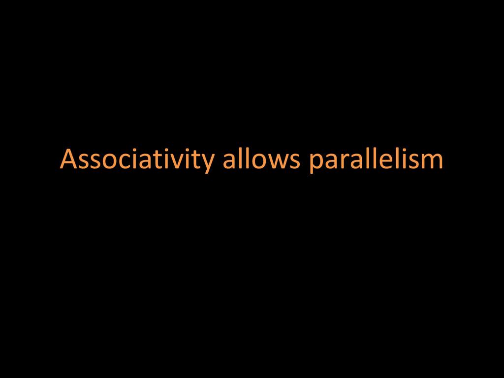 Associativity allows parallelism