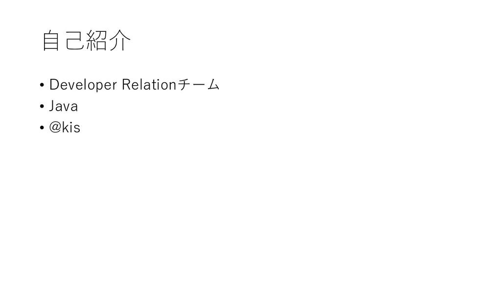 ⾃⼰紹介 • Developer Relationチーム • Java • @kis